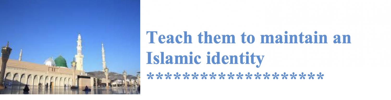 Teach them to maintain an Islamic identity