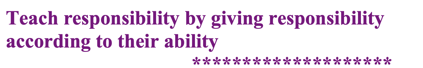 Teach responsibility by giving responsibility according to their ability
